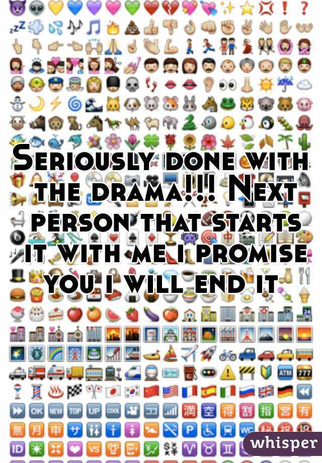 Seriously done with the drama!!! Next person that starts it with me i promise you i will end it