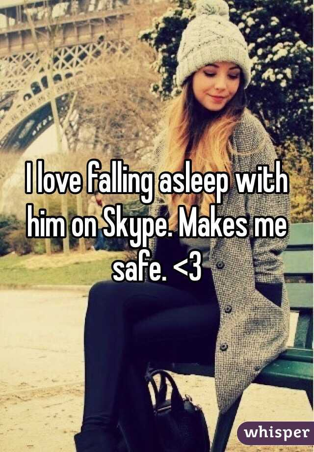 I love falling asleep with him on Skype. Makes me safe. <3