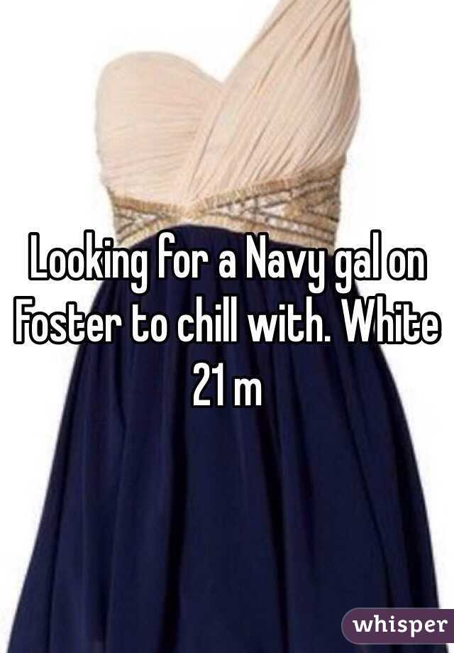 Looking for a Navy gal on Foster to chill with. White 21 m