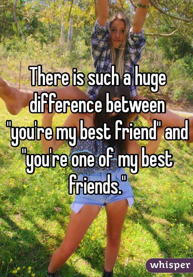 """There is such a huge difference between """"you're my best friend"""" and """"you're one of my best friends."""""""