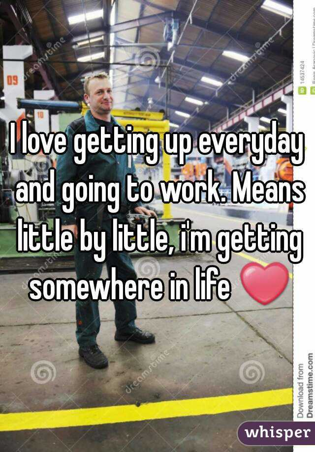 I love getting up everyday and going to work. Means little by little, i'm getting somewhere in life ❤