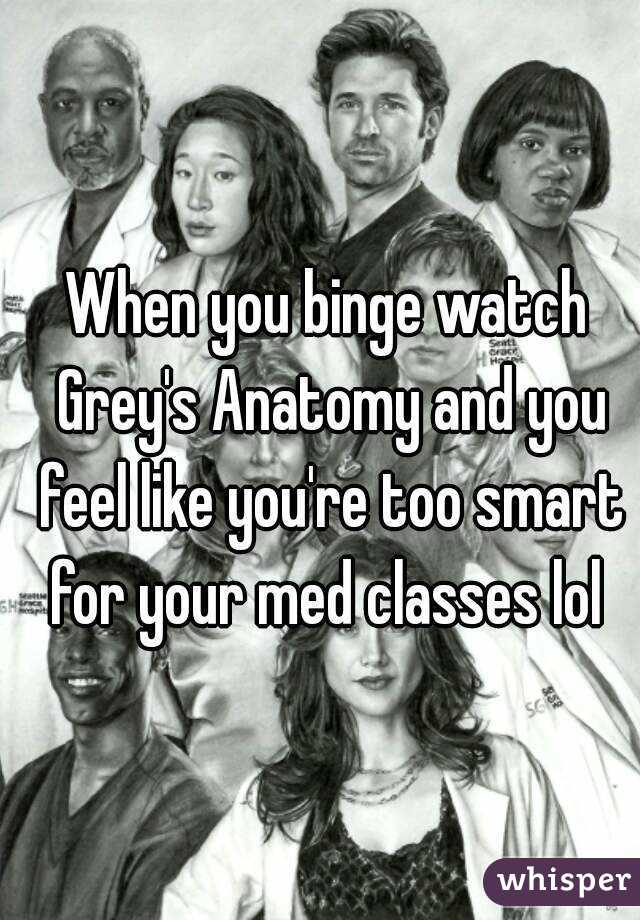 When You Binge Watch Greys Anatomy And You Feel Like Youre Too