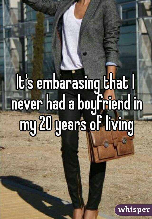 It's embarasing that I never had a boyfriend in my 20 years of living