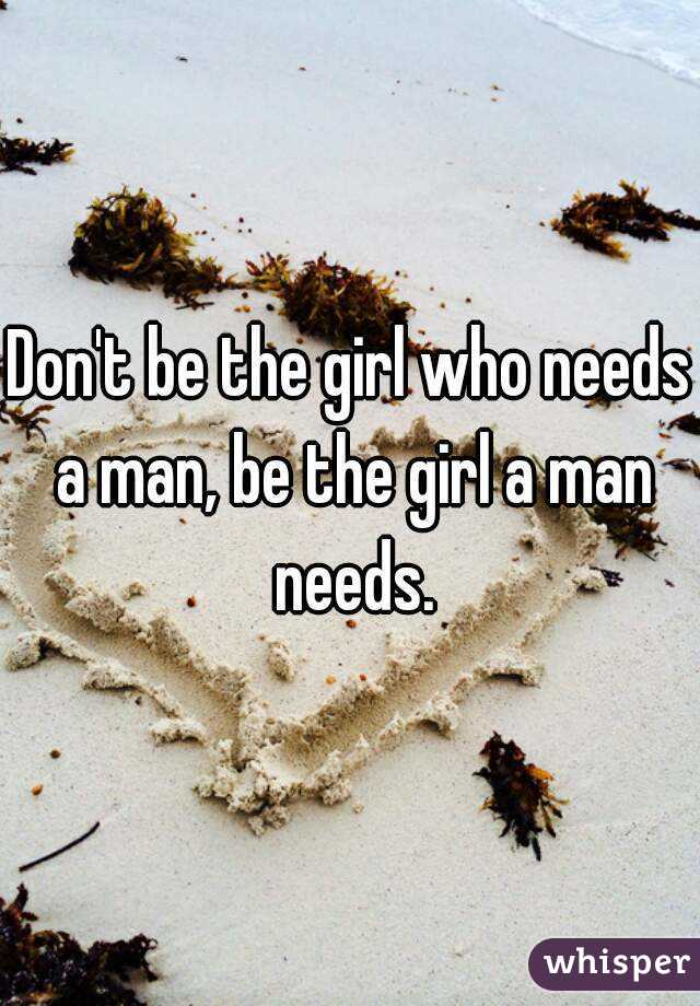 Don't be the girl who needs a man, be the girl a man needs.