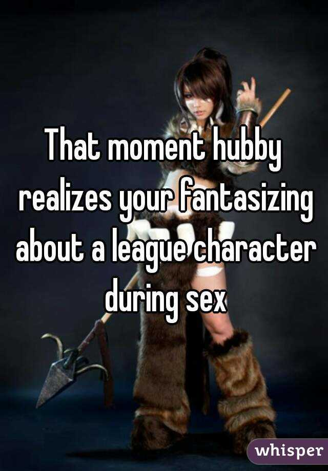 That moment hubby realizes your fantasizing about a league character during sex