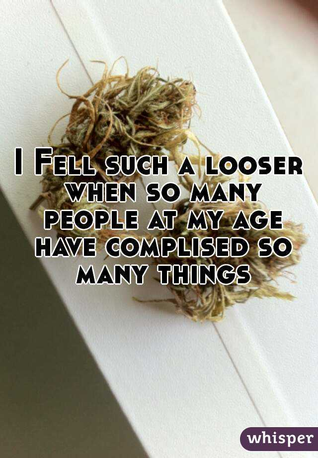I Fell such a looser when so many people at my age have complised so many things