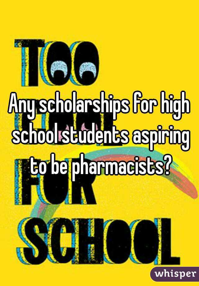 Any scholarships for high school students aspiring to be pharmacists?
