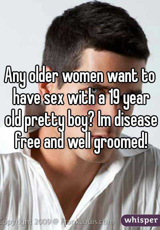 Any older women want to have sex with a 19 year old pretty boy? Im disease free and well groomed!