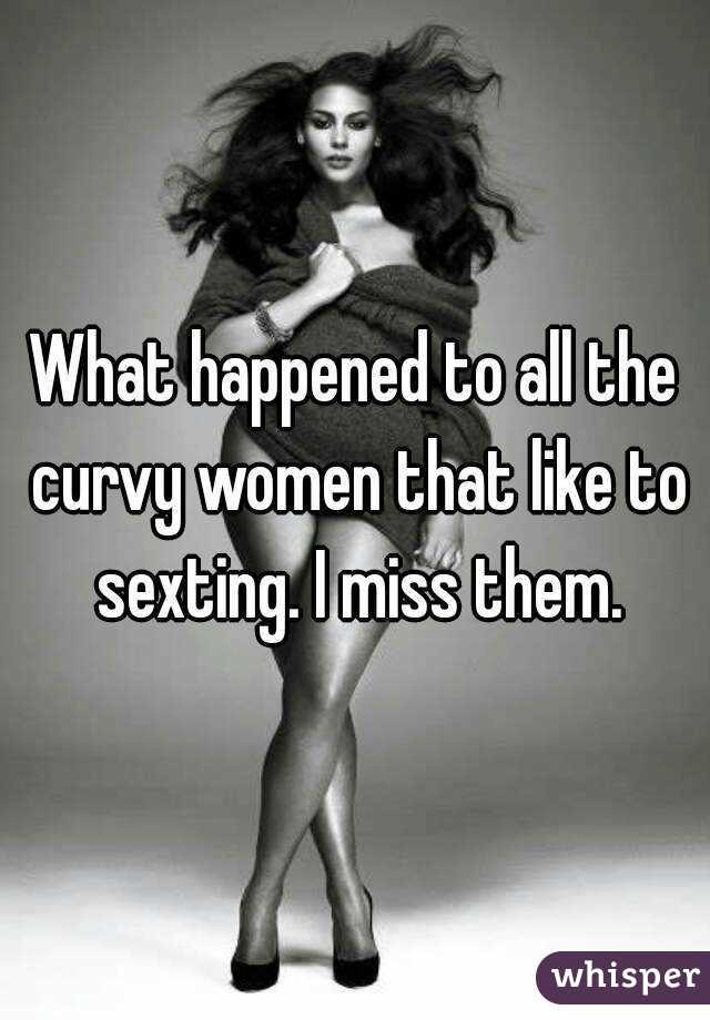 What happened to all the curvy women that like to sexting. I miss them.