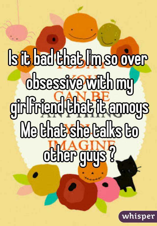 Is it bad that I'm so over obsessive with my girlfriend that it annoys Me that she talks to other guys ?