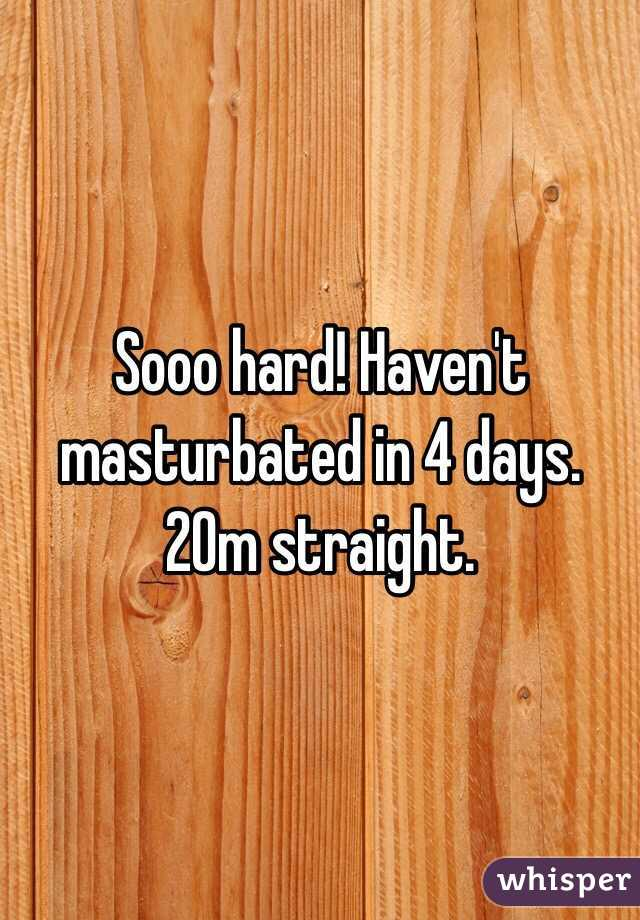 Sooo hard! Haven't masturbated in 4 days. 20m straight.