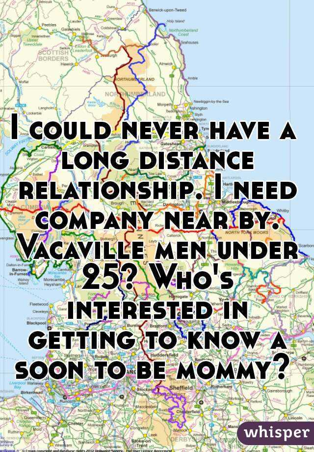 I could never have a long distance relationship. I need company near by. Vacaville men under 25? Who's interested in getting to know a soon to be mommy?