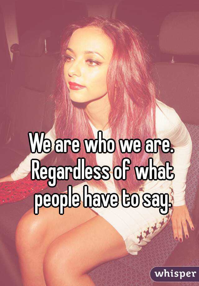 We are who we are. Regardless of what people have to say.
