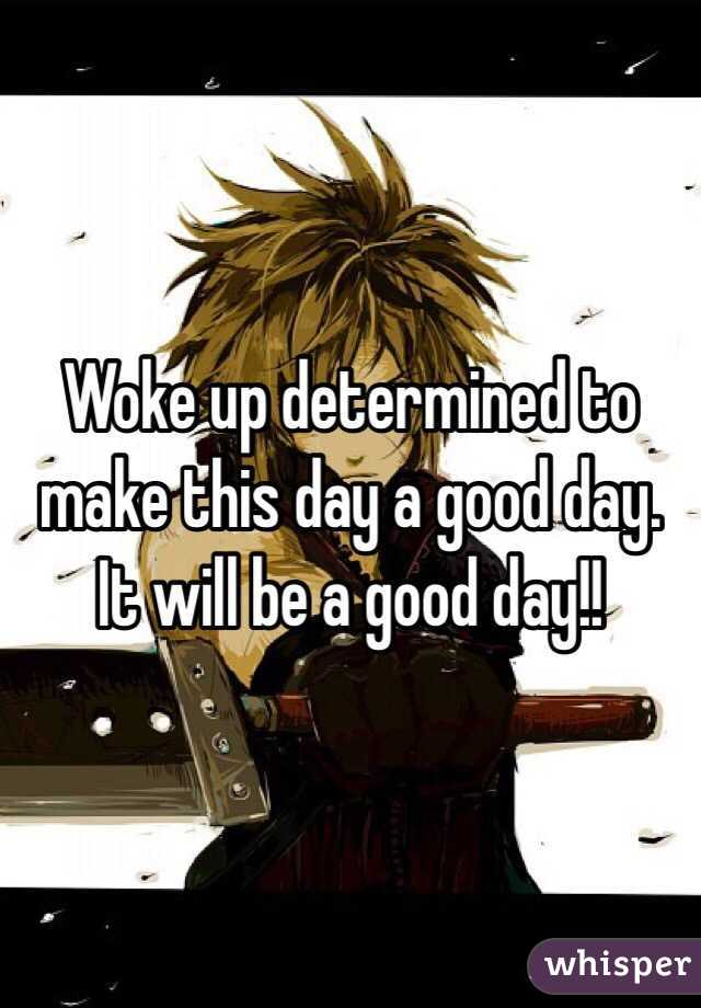 Woke up determined to make this day a good day. It will be a good day!!