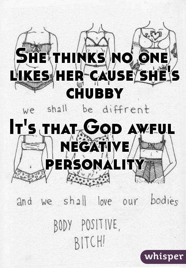She thinks no one likes her cause she's chubby  It's that God awful negative personality