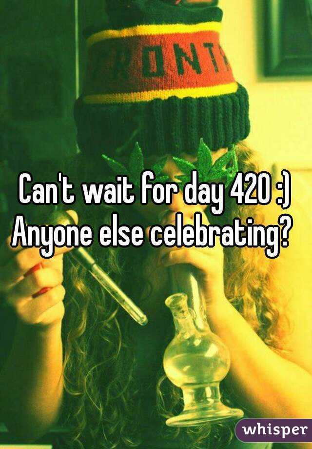 Can't wait for day 420 :) Anyone else celebrating?