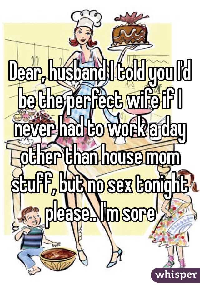 Dear, husband I told you I'd be the perfect wife if I never had to work a day other than house mom stuff, but no sex tonight please.. I'm sore