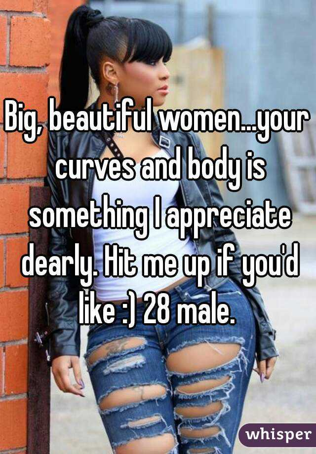 Big, beautiful women...your curves and body is something I appreciate dearly. Hit me up if you'd like :) 28 male.