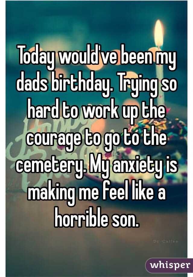 Today would've been my dads birthday. Trying so hard to work up the courage to go to the cemetery. My anxiety is making me feel like a horrible son.