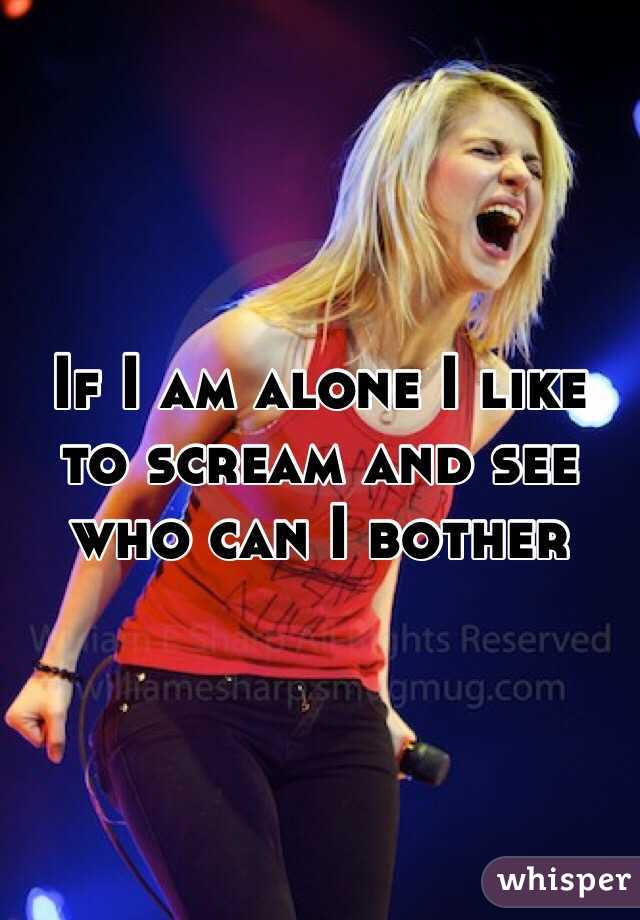 If I am alone I like to scream and see who can I bother