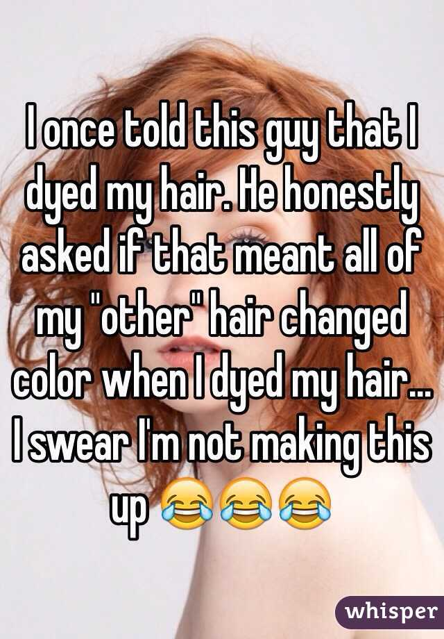 "I once told this guy that I dyed my hair. He honestly asked if that meant all of my ""other"" hair changed color when I dyed my hair... I swear I'm not making this up 😂😂😂"