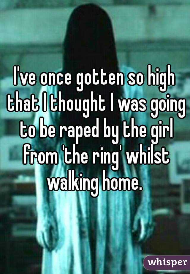 I've once gotten so high that I thought I was going to be raped by the girl from 'the ring' whilst walking home.