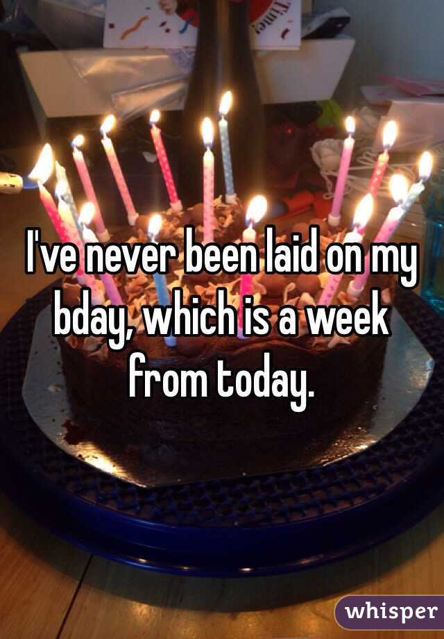 I've never been laid on my bday, which is a week from today.