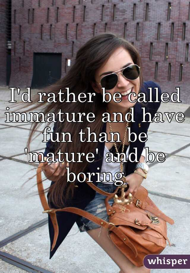I'd rather be called immature and have fun than be 'mature' and be boring