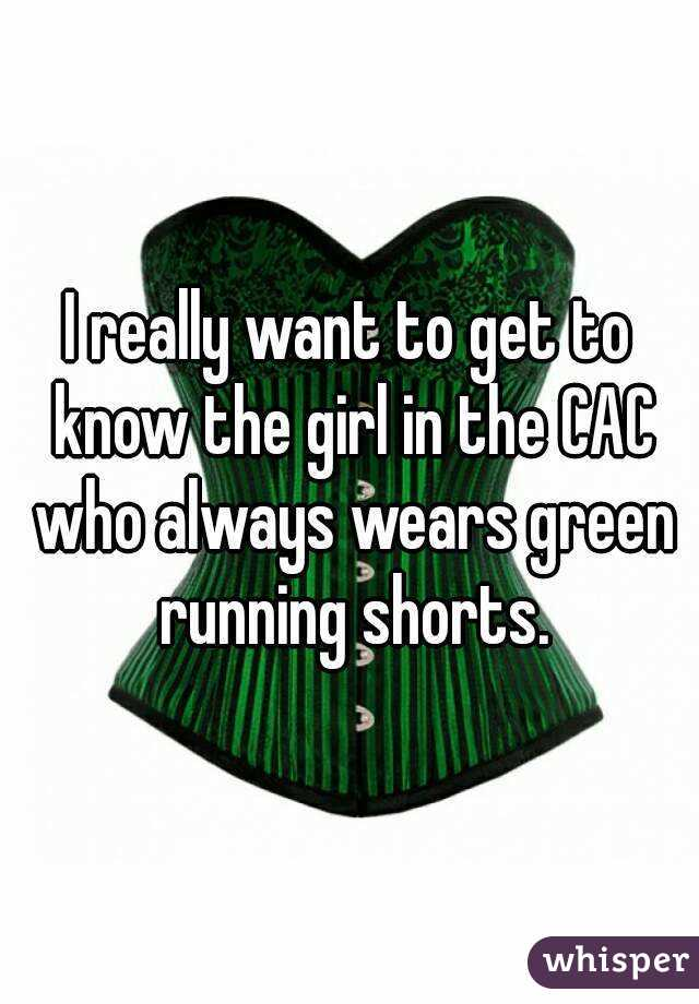 I really want to get to know the girl in the CAC who always wears green running shorts.