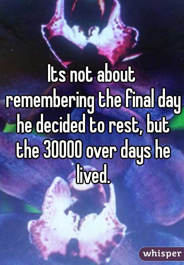 Its not about remembering the final day he decided to rest, but the 30000 over days he lived.