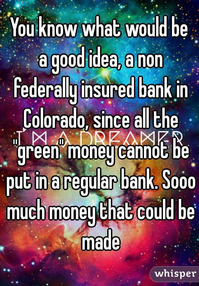 """You know what would be a good idea, a non federally insured bank in Colorado, since all the """"green"""" money cannot be put in a regular bank. Sooo much money that could be made"""