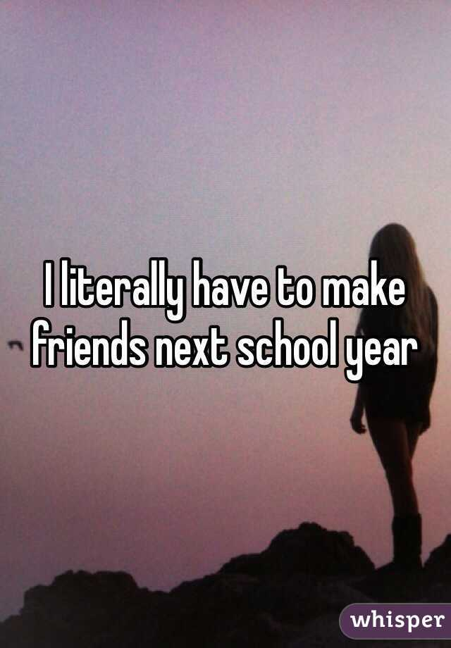 I literally have to make friends next school year
