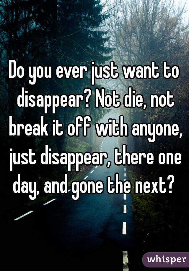 Do you ever just want to disappear? Not die, not break it off with anyone, just disappear, there one day, and gone the next?