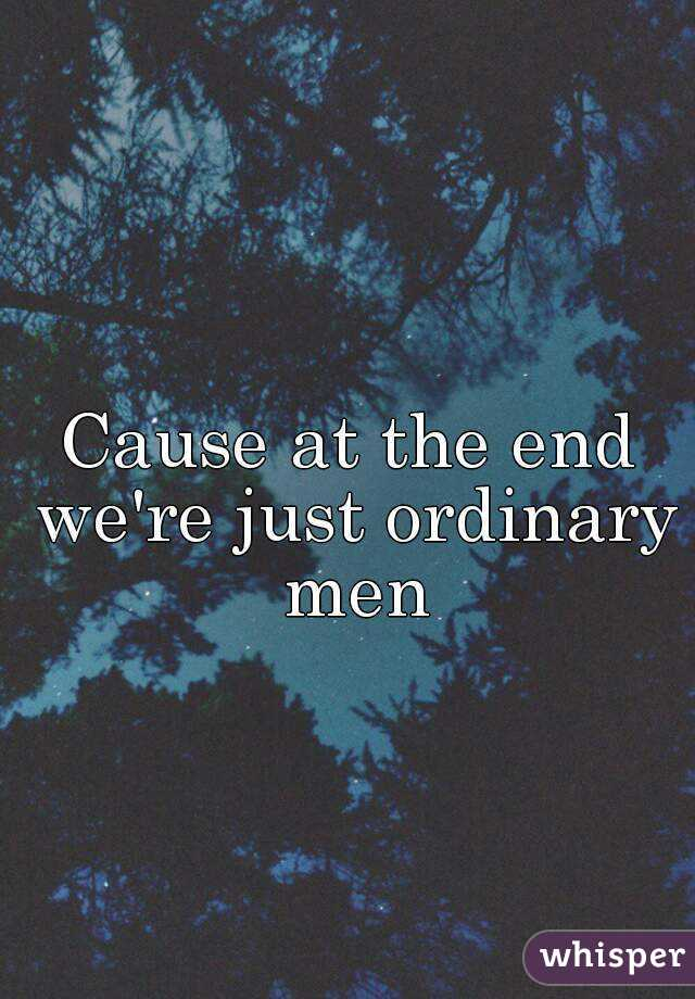 Cause at the end we're just ordinary men