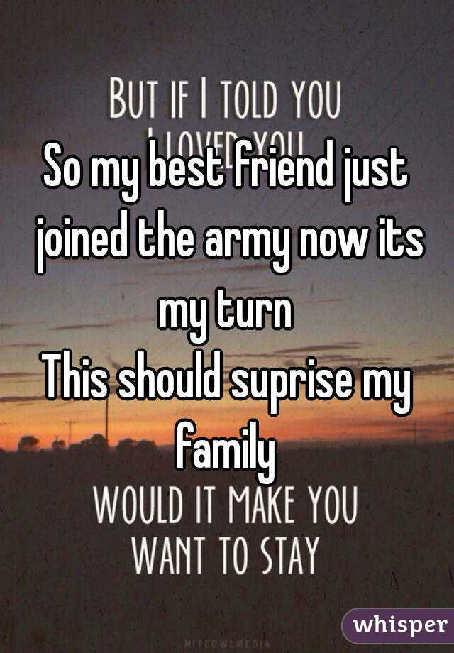 So my best friend just joined the army now its my turn  This should suprise my family