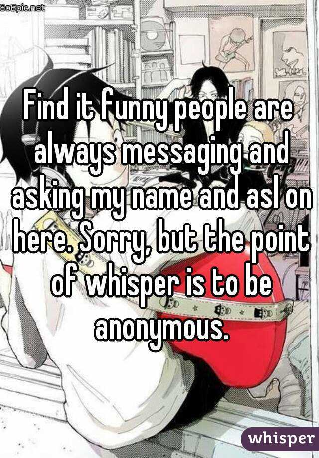 Find it funny people are always messaging and asking my name and asl on here. Sorry, but the point of whisper is to be anonymous.