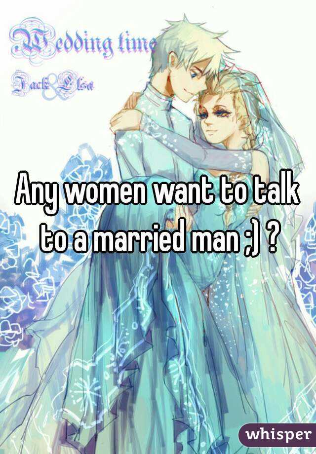 Any women want to talk to a married man ;) ?