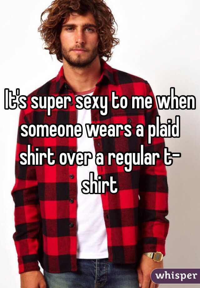 It's super sexy to me when someone wears a plaid shirt over a regular t-shirt