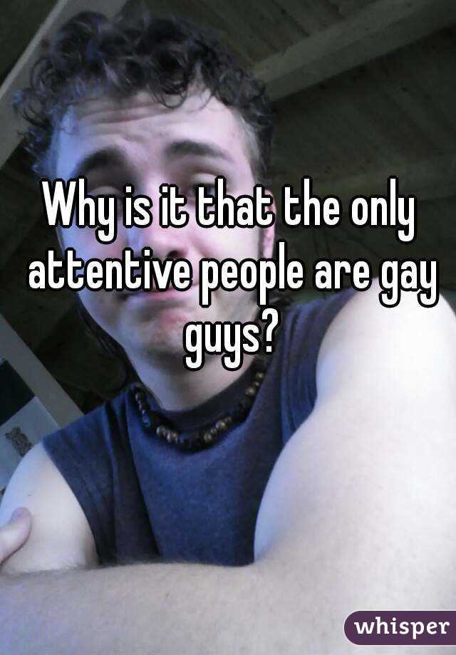 Why is it that the only attentive people are gay guys?