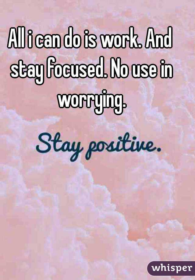 All i can do is work. And stay focused. No use in worrying.