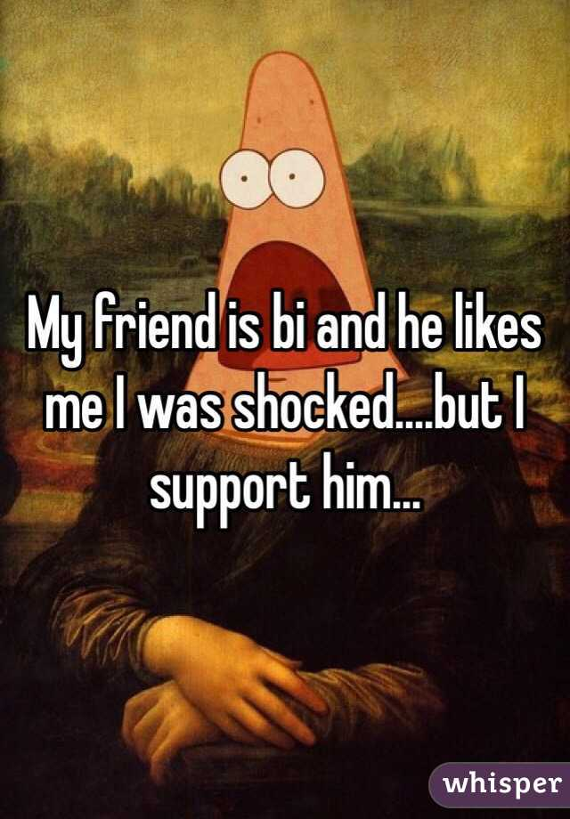 My friend is bi and he likes me I was shocked....but I support him...