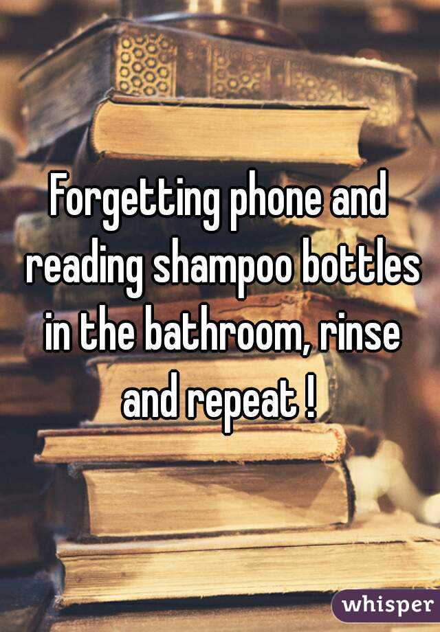Forgetting phone and reading shampoo bottles in the bathroom, rinse and repeat !