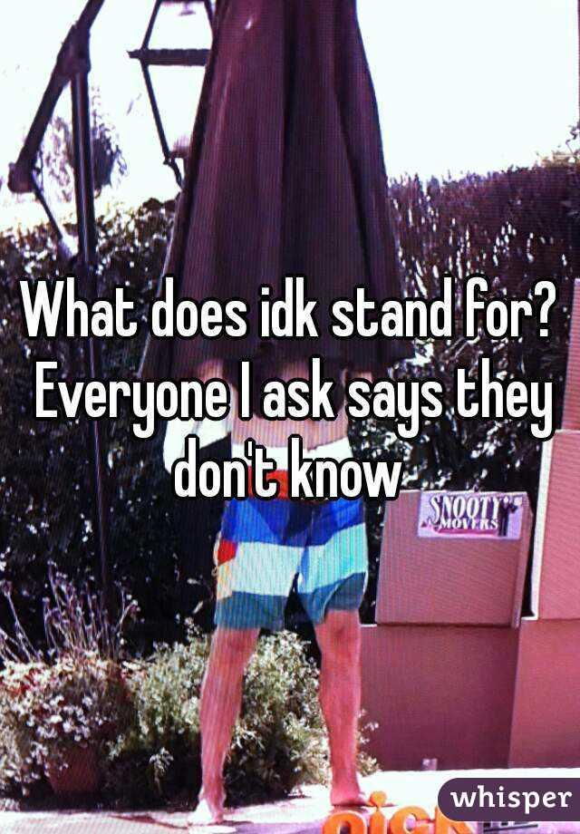 What does idk stand for? Everyone I ask says they don't know