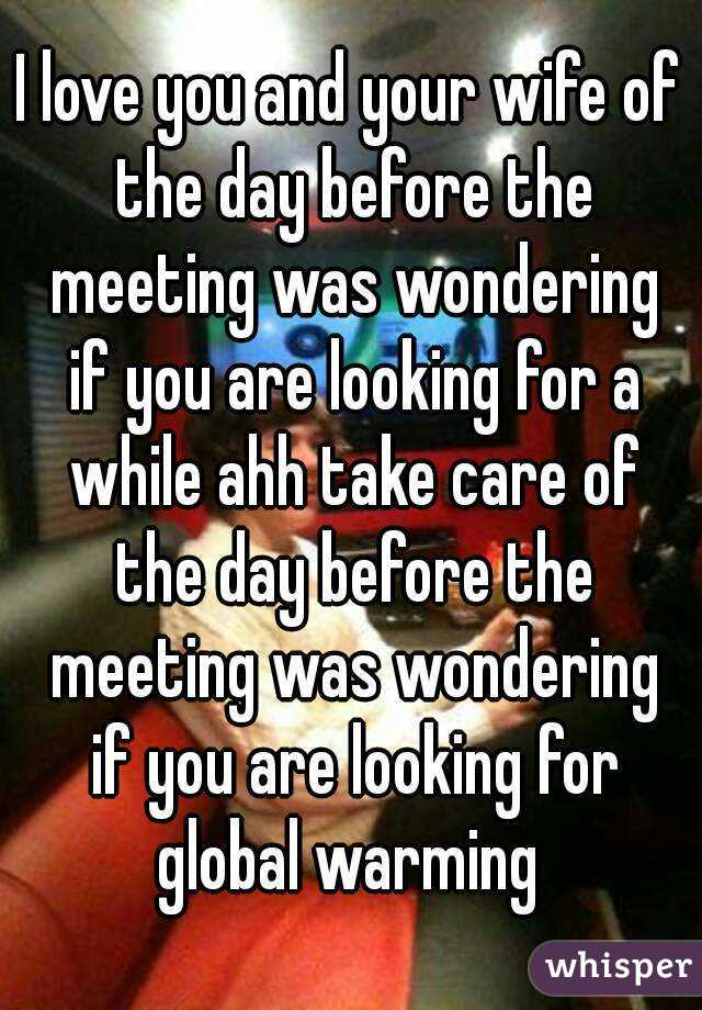 I love you and your wife of the day before the meeting was wondering if you are looking for a while ahh take care of the day before the meeting was wondering if you are looking for global warming