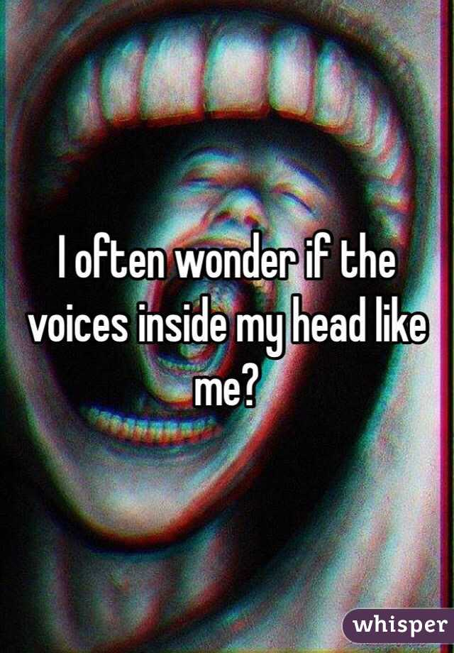 I often wonder if the voices inside my head like me?