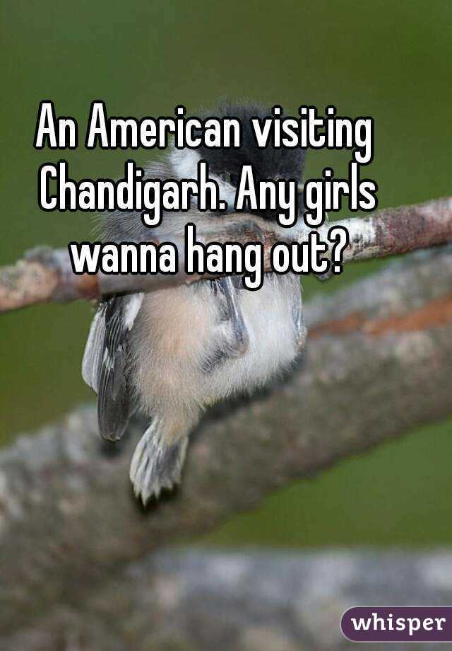 An American visiting Chandigarh. Any girls wanna hang out?