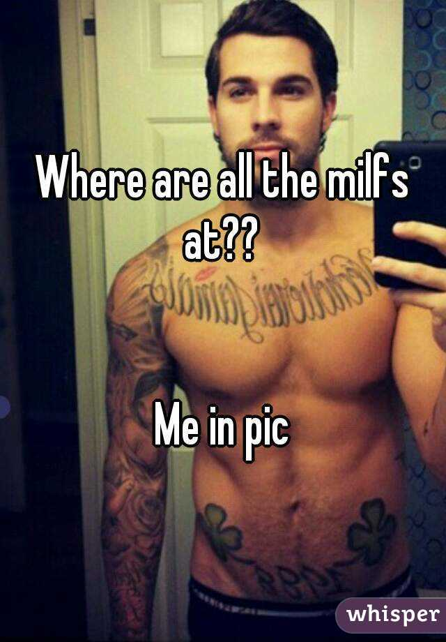 Where are all the milfs at??    Me in pic
