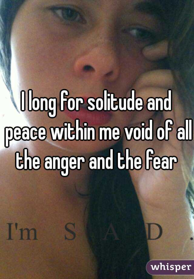 I long for solitude and peace within me void of all the anger and the fear