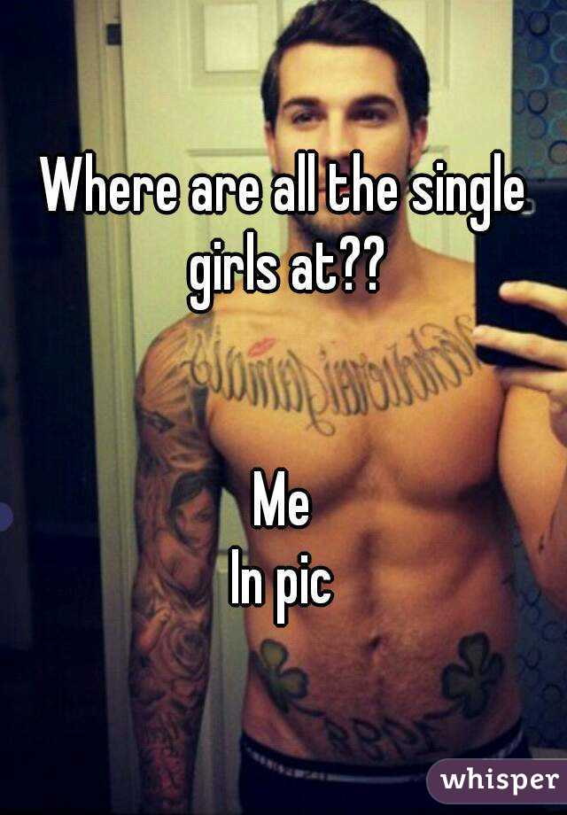 Where are all the single girls at??   Me In pic