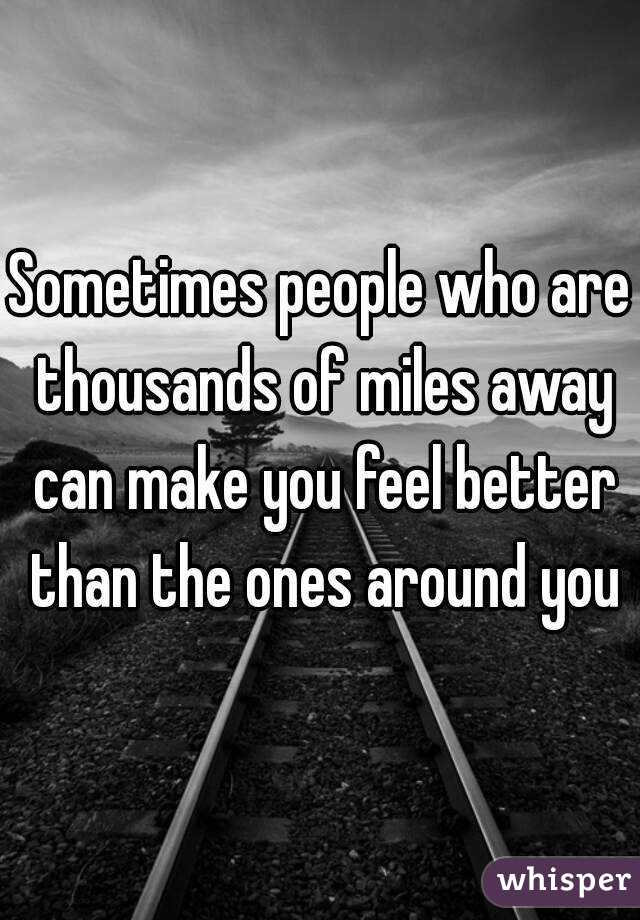 Sometimes people who are thousands of miles away can make you feel better than the ones around you